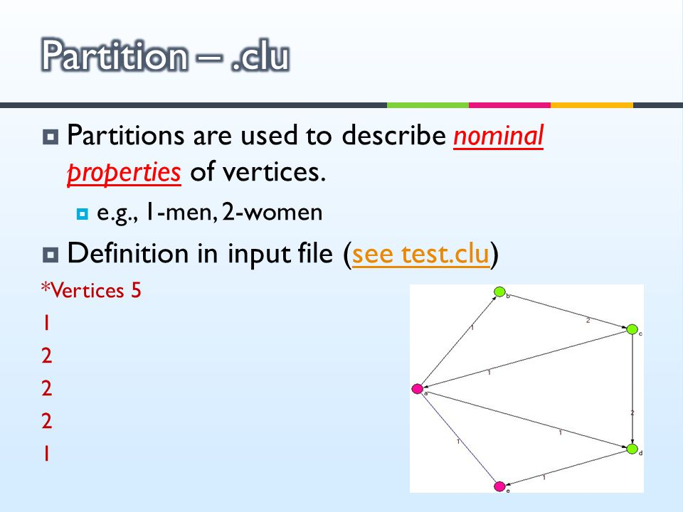 Partitions are used to describe nominal properties of vertices.  e.g., 1-men, 2-women  Definition in input file (see test.clu)see test.clu *Vertic