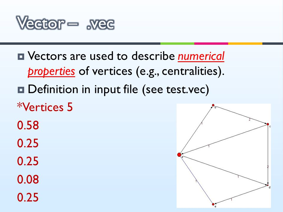  Vectors are used to describe numerical properties of vertices (e.g., centralities).  Definition in input file (see test.vec) *Vertices 5 0.58 0.25