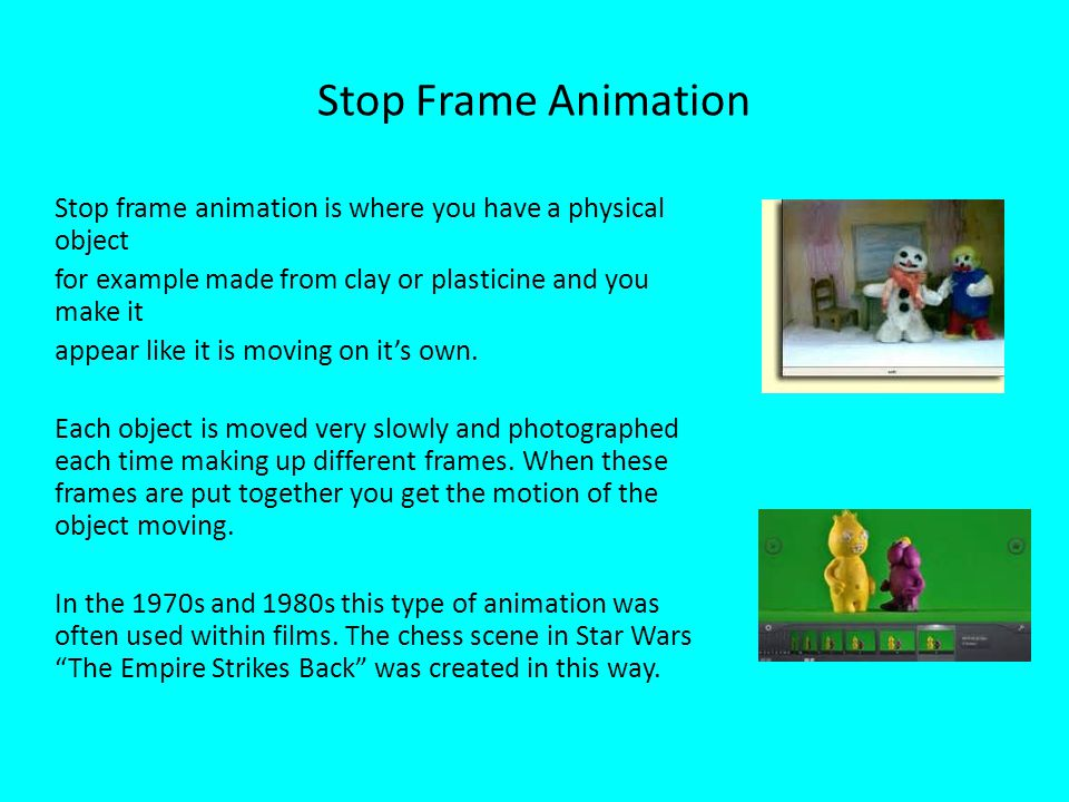 Clay Animation Clay animation is a similar form to stop frame animation.