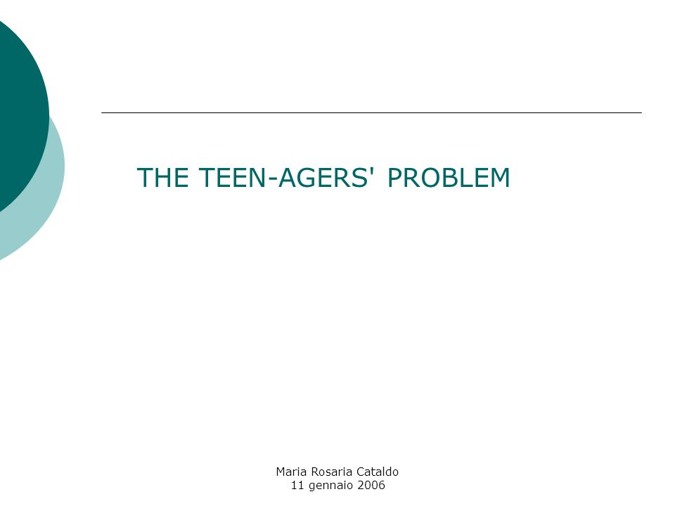 Maria Rosaria Cataldo 11 gennaio 2006 THE TEEN-AGERS PROBLEM
