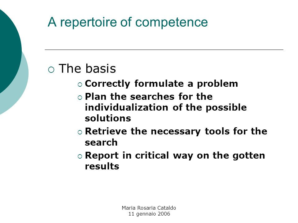 Maria Rosaria Cataldo 11 gennaio 2006 A repertoire of competence  The basis  Correctly formulate a problem  Plan the searches for the individualization of the possible solutions  Retrieve the necessary tools for the search  Report in critical way on the gotten results