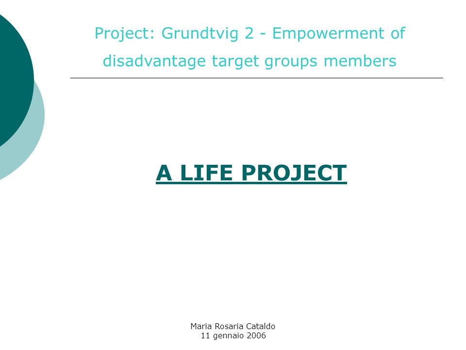 Maria Rosaria Cataldo 11 gennaio 2006 A LIFE PROJECT Project: Grundtvig 2 - Empowerment of disadvantage target groups members