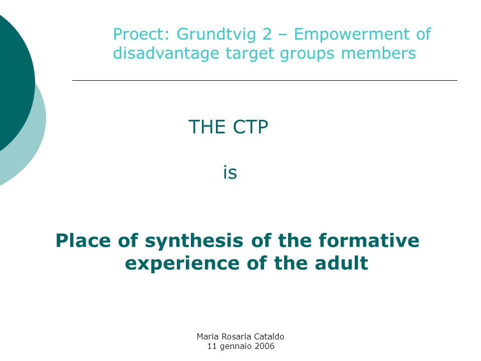 Maria Rosaria Cataldo 11 gennaio 2006 Place of synthesis of the formative experience of the adult THE CTP Proect: Grundtvig 2 – Empowerment of disadvantage target groups members is