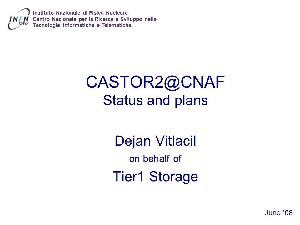 CASTOR@CNAF CASTOR2@CNAF Status and plans Dejan Vitlacil on behalf of Tier1 Storage June 08 Instituto Nazionale di Fisica Nucleare Centro Nazionale per la Ricerca e Sviluppo nelle Tecnologie Informatiche e Telematiche