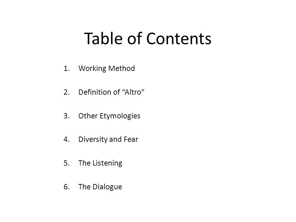 "Table of Contents 1.Working Method 2.Definition of ""Altro"" 3.Other Etymologies 4.Diversity and Fear 5.The Listening 6.The Dialogue"
