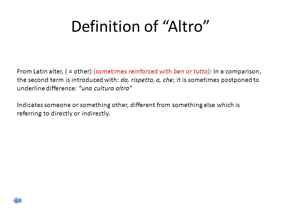 Definition of Altro From Latin alter, ( = other) (sometimes reinforced with ben or tutto): In a comparison, the second term is introduced with: da, rispetto, a, che; it is sometimes postponed to underline difference: una cultura altra Indicates someone or something other, different from something else which is referring to directly or indirectly.