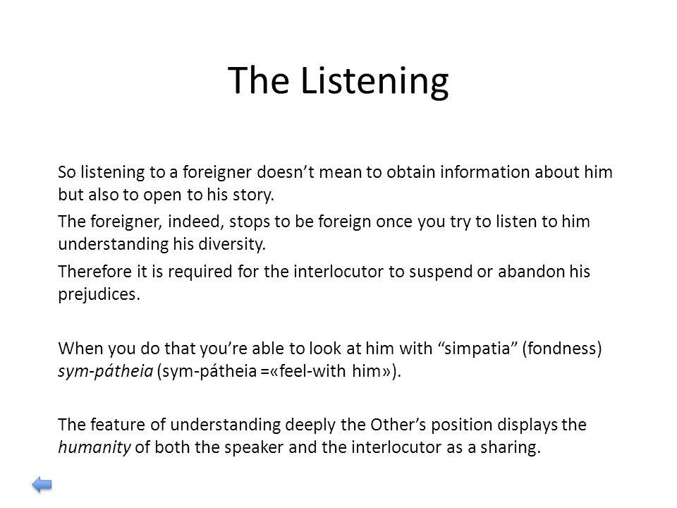 The Listening So listening to a foreigner doesn't mean to obtain information about him but also to open to his story.