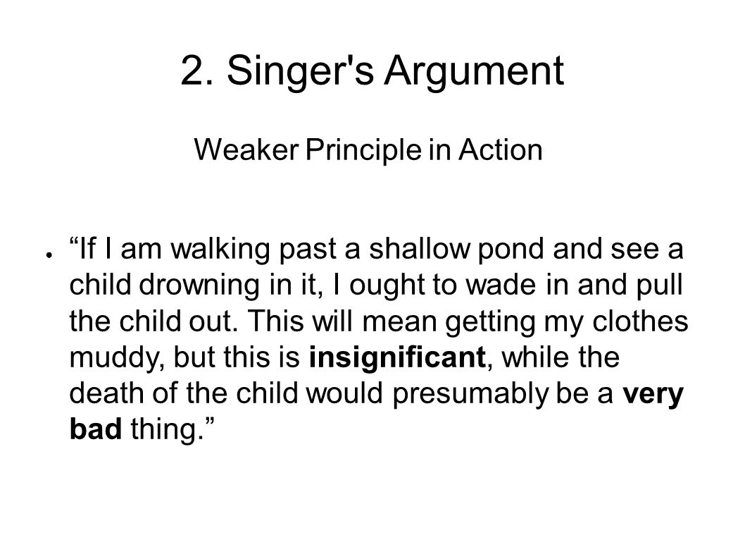 """2. Singer's Argument Weaker Principle in Action ● """"If I am walking past a shallow pond and see a child drowning in it, I ought to wade in and pull the"""