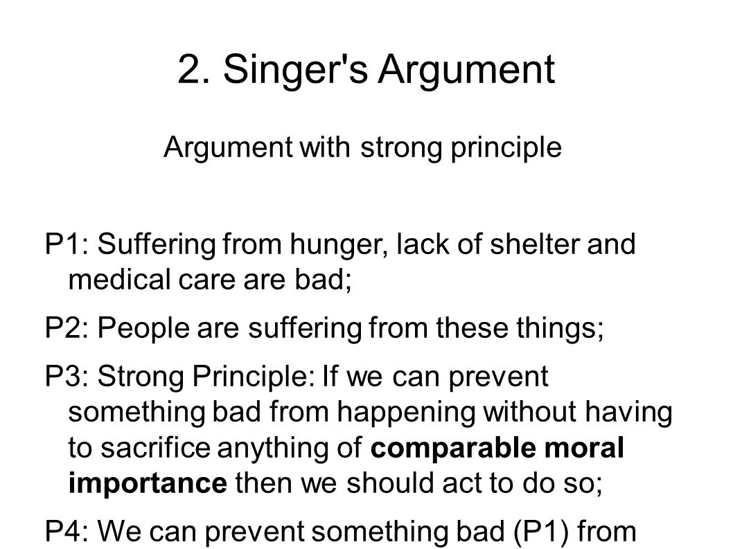 2. Singer's Argument Argument with strong principle P1: Suffering from hunger, lack of shelter and medical care are bad; P2: People are suffering from