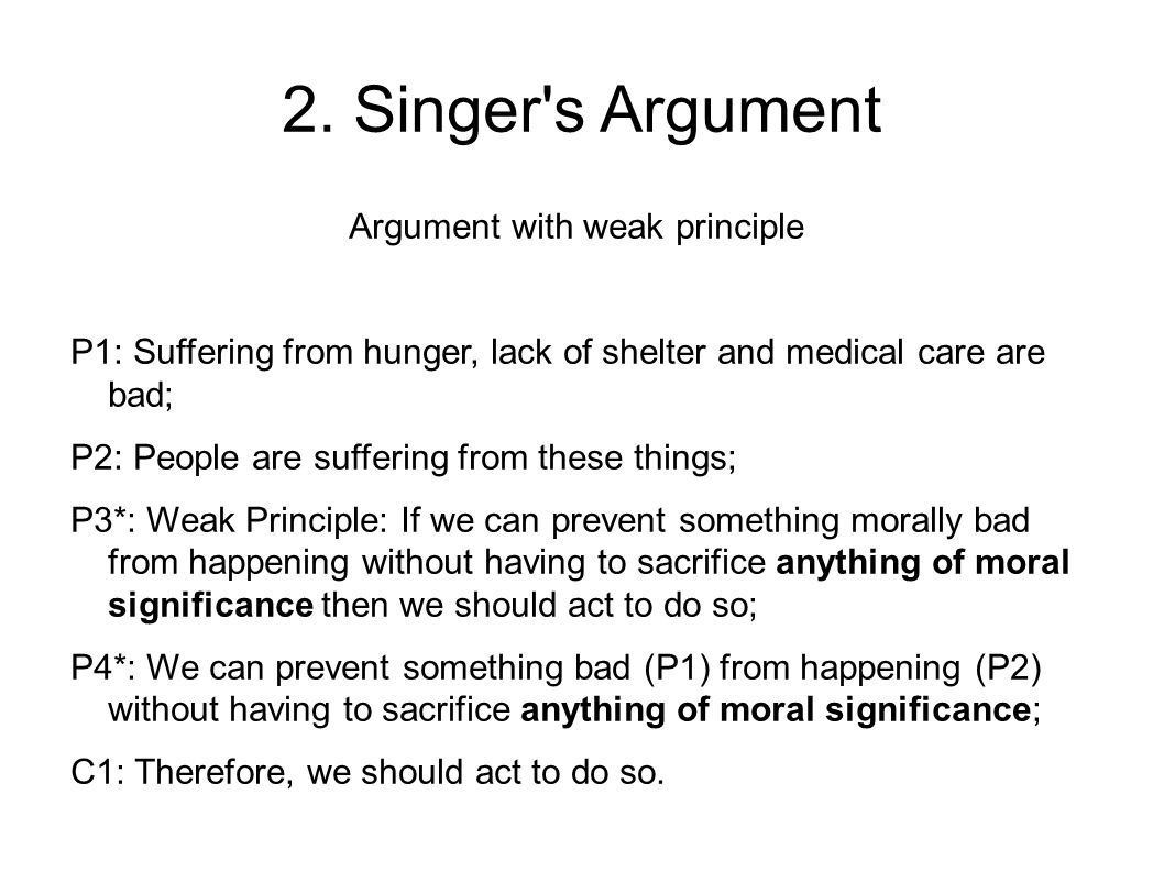 2. Singer's Argument Argument with weak principle P1: Suffering from hunger, lack of shelter and medical care are bad; P2: People are suffering from t