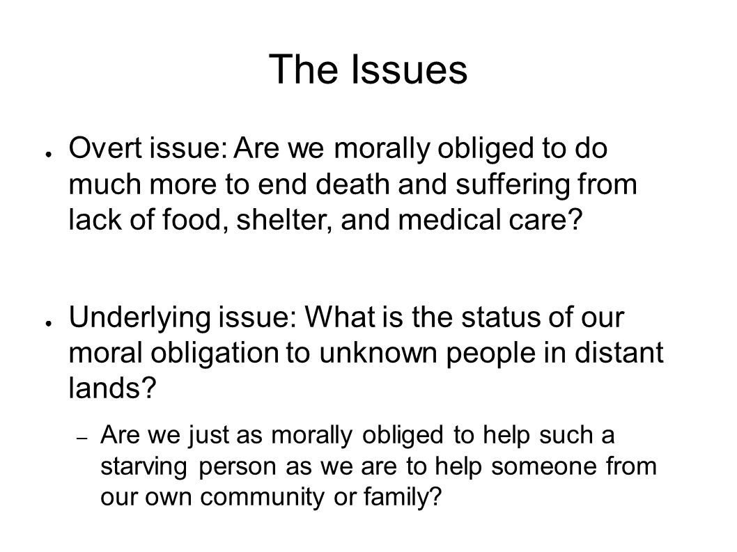 The Issues ● Overt issue: Are we morally obliged to do much more to end death and suffering from lack of food, shelter, and medical care? ● Underlying