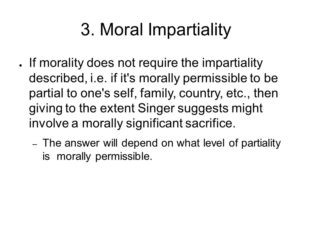 3. Moral Impartiality ● If morality does not require the impartiality described, i.e. if it's morally permissible to be partial to one's self, family,