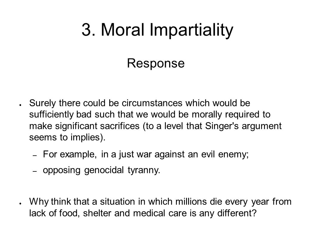 3. Moral Impartiality Response ● Surely there could be circumstances which would be sufficiently bad such that we would be morally required to make si