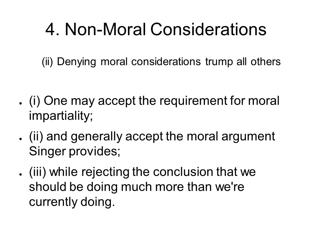 4. Non-Moral Considerations (ii) Denying moral considerations trump all others ● (i) One may accept the requirement for moral impartiality; ● (ii) and