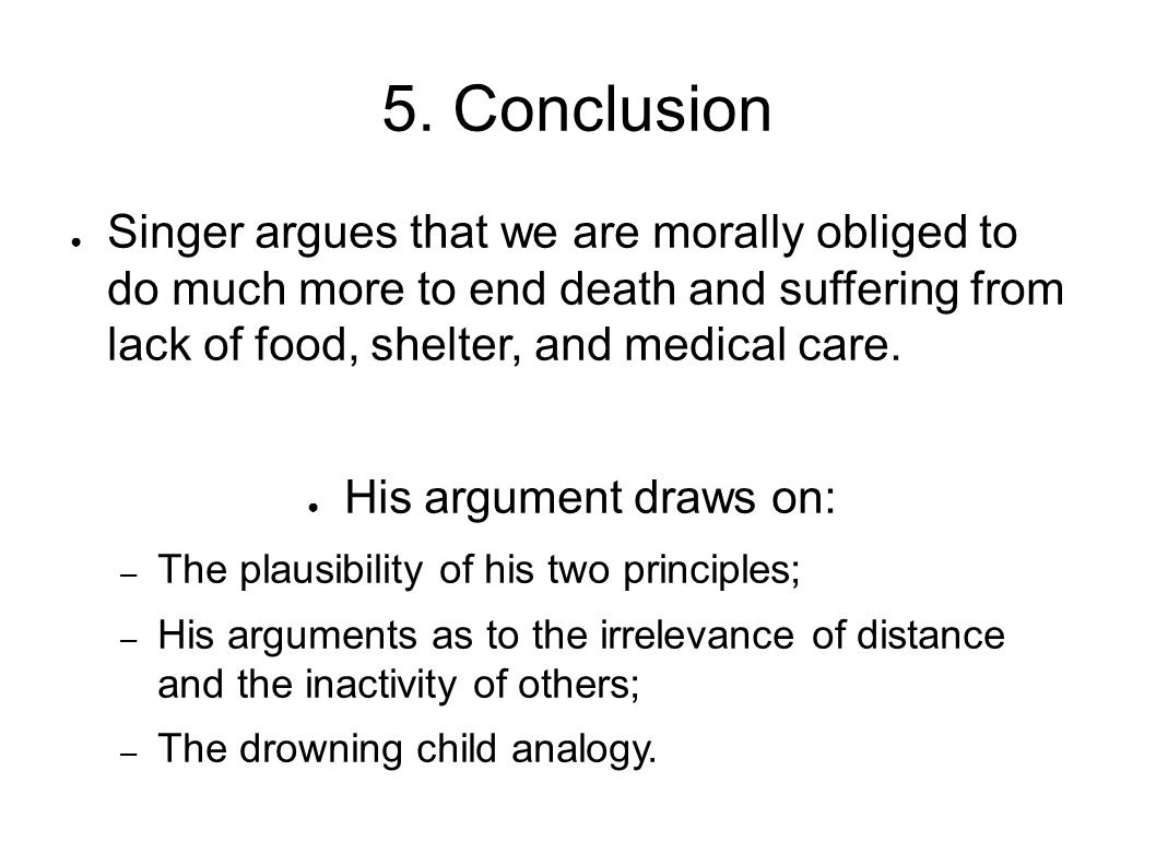 5. Conclusion ● Singer argues that we are morally obliged to do much more to end death and suffering from lack of food, shelter, and medical care. ● H
