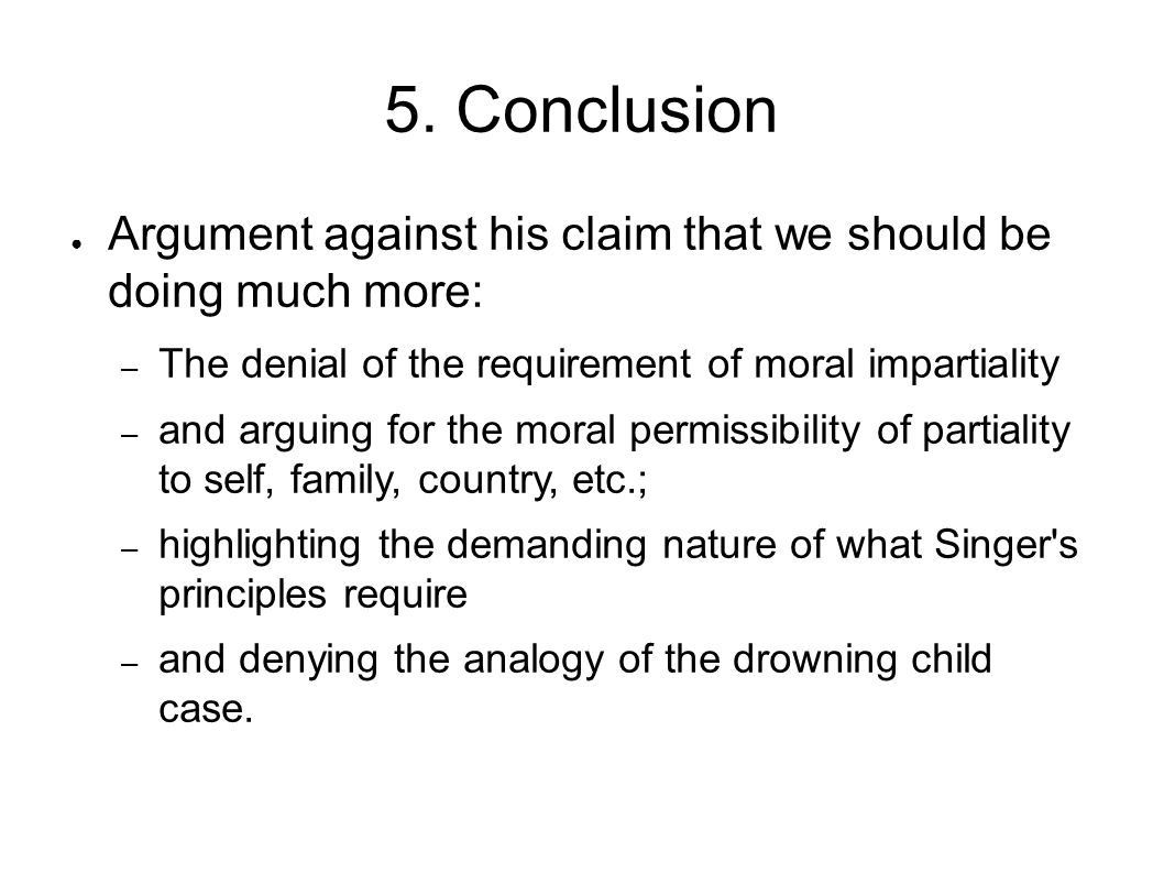5. Conclusion ● Argument against his claim that we should be doing much more: – The denial of the requirement of moral impartiality – and arguing for
