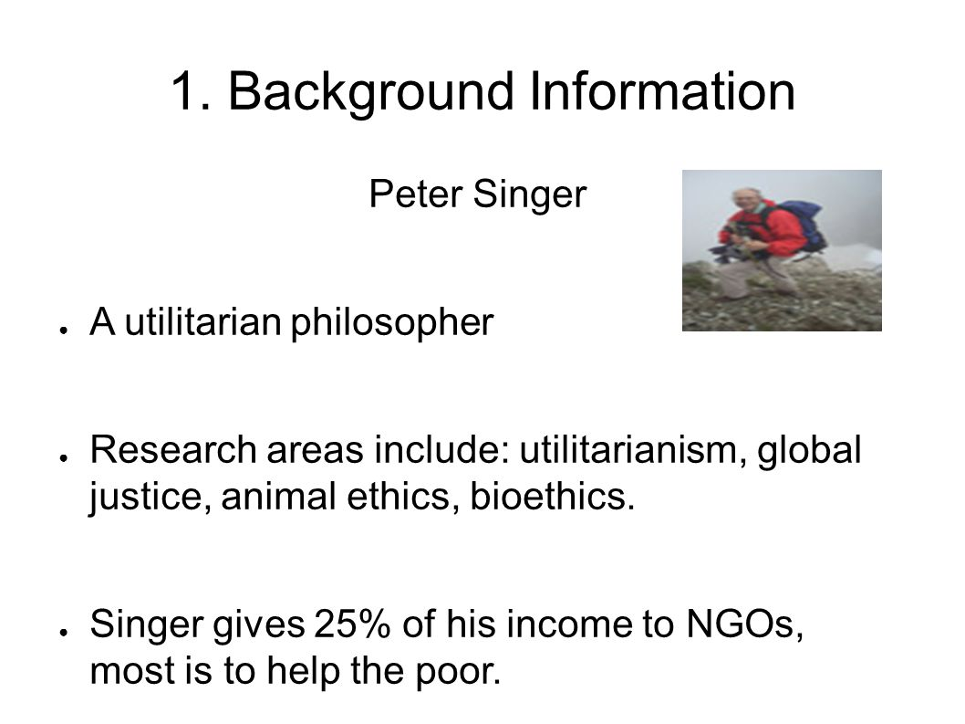 1. Background Information Peter Singer ● A utilitarian philosopher ● Research areas include: utilitarianism, global justice, animal ethics, bioethics.