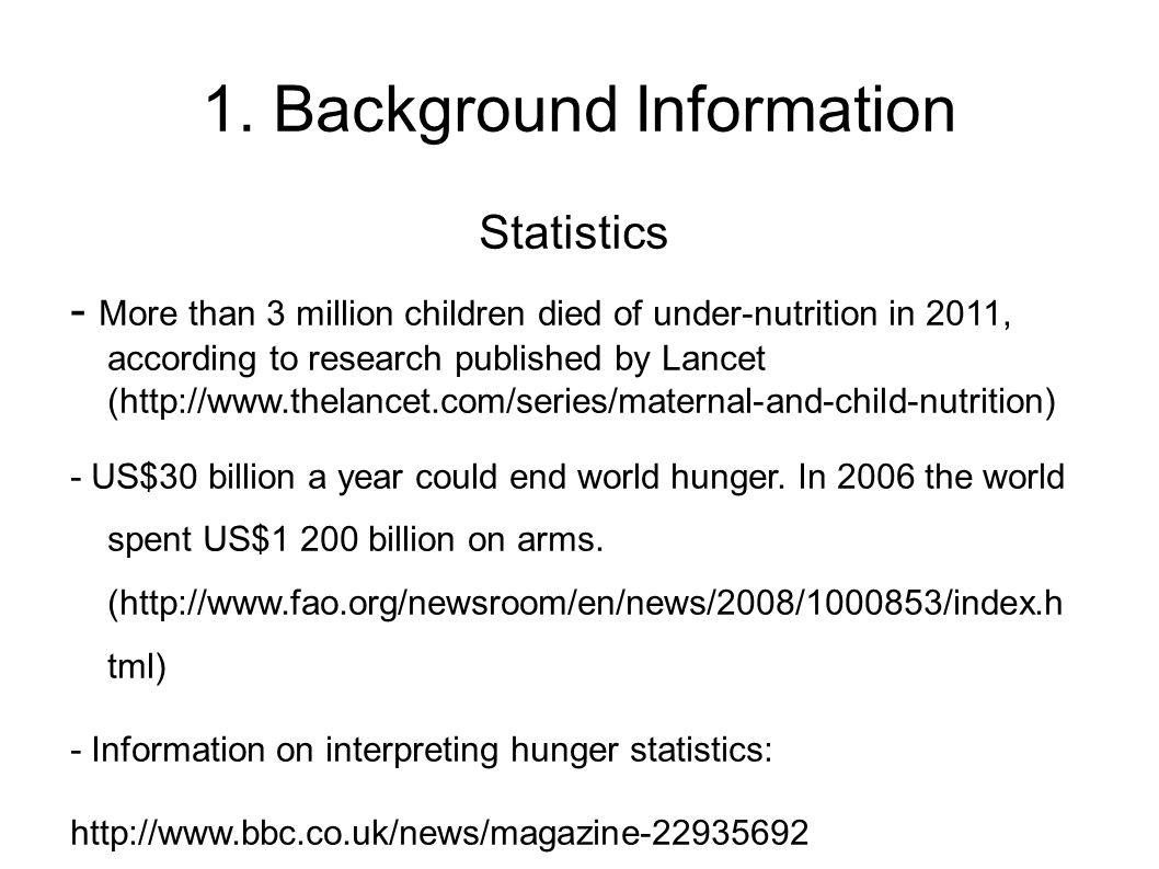 1. Background Information Statistics - More than 3 million children died of under-nutrition in 2011, according to research published by Lancet (http:/