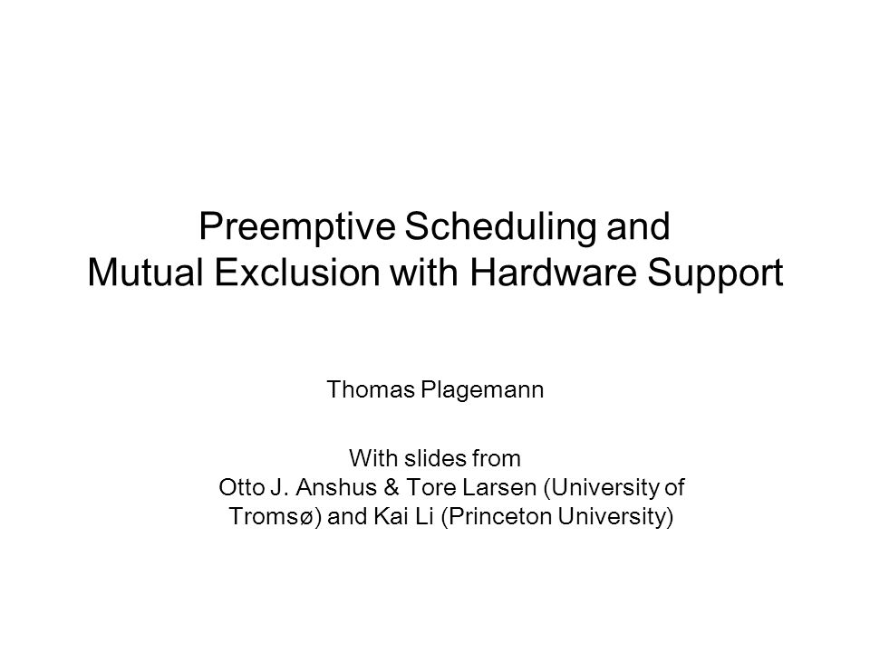 Preemptive Scheduling and Mutual Exclusion with Hardware Support Thomas Plagemann With slides from Otto J.