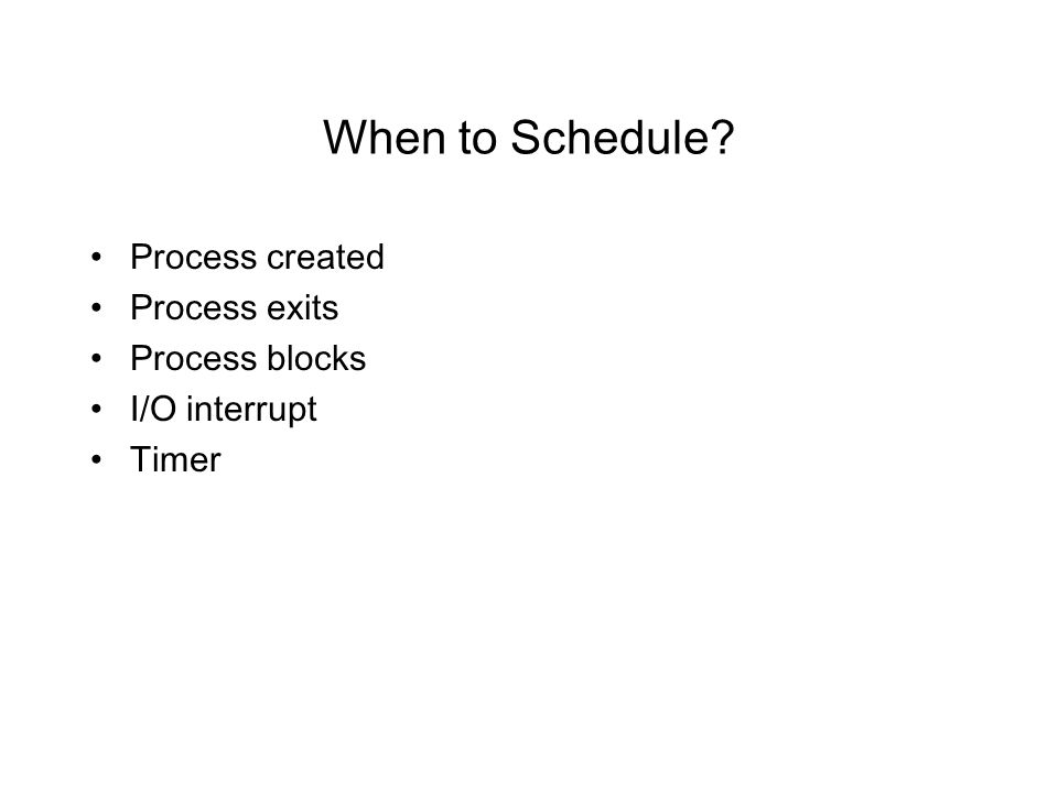 When to Schedule Process created Process exits Process blocks I/O interrupt Timer