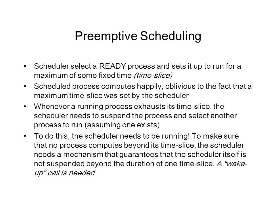 Preemptive Scheduling Scheduler select a READY process and sets it up to run for a maximum of some fixed time (time-slice) Scheduled process computes happily, oblivious to the fact that a maximum time-slice was set by the scheduler Whenever a running process exhausts its time-slice, the scheduler needs to suspend the process and select another process to run (assuming one exists) To do this, the scheduler needs to be running.