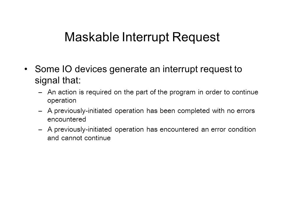 Maskable Interrupt Request Some IO devices generate an interrupt request to signal that: –An action is required on the part of the program in order to continue operation –A previously-initiated operation has been completed with no errors encountered –A previously-initiated operation has encountered an error condition and cannot continue