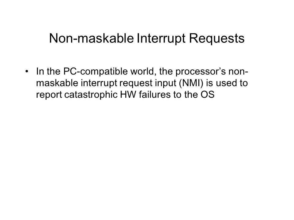 Non-maskable Interrupt Requests In the PC-compatible world, the processor's non- maskable interrupt request input (NMI) is used to report catastrophic HW failures to the OS