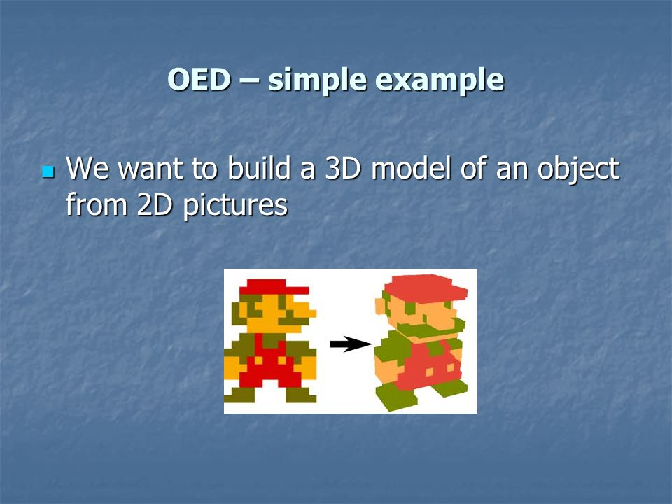 OED – simple example We want to build a 3D model of an object from 2D pictures We want to build a 3D model of an object from 2D pictures