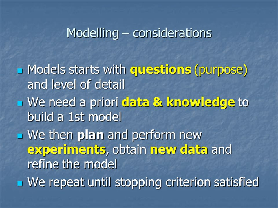Modelling – considerations Models starts with questions (purpose) and level of detail Models starts with questions (purpose) and level of detail We need a priori data & knowledge to build a 1st model We need a priori data & knowledge to build a 1st model We then plan and perform new experiments, obtain new data and refine the model We then plan and perform new experiments, obtain new data and refine the model We repeat until stopping criterion satisfied We repeat until stopping criterion satisfied