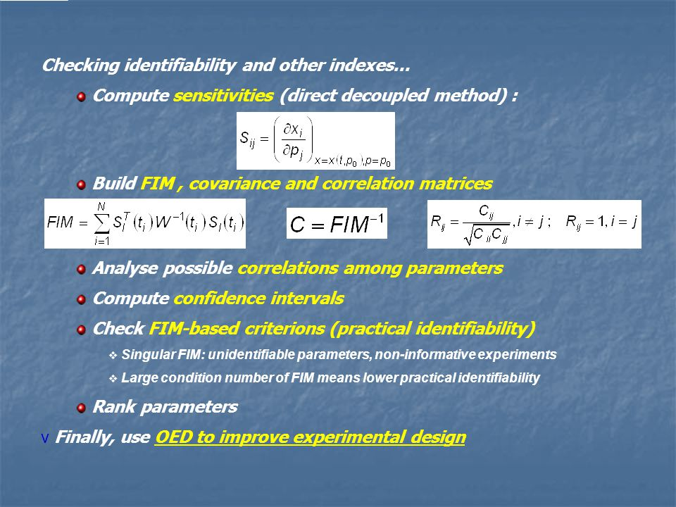 Checking identifiability and other indexes… Compute sensitivities (direct decoupled method) : Build FIM, covariance and correlation matrices Analyse possible correlations among parameters Compute confidence intervals Check FIM-based criterions (practical identifiability)  Singular FIM: unidentifiable parameters, non-informative experiments  Large condition number of FIM means lower practical identifiability Rank parameters v Finally, use OED to improve experimental design