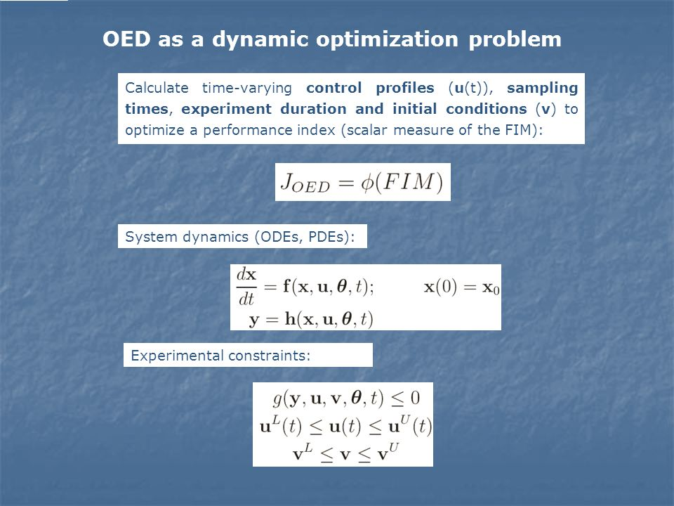 Calculate time-varying control profiles (u(t)), sampling times, experiment duration and initial conditions (v) to optimize a performance index (scalar measure of the FIM): System dynamics (ODEs, PDEs): Experimental constraints: OED as a dynamic optimization problem