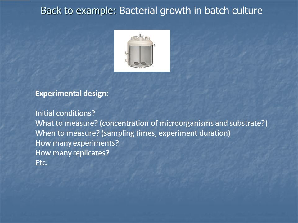Back to example: Back to example: Bacterial growth in batch culture Experimental design: Initial conditions.