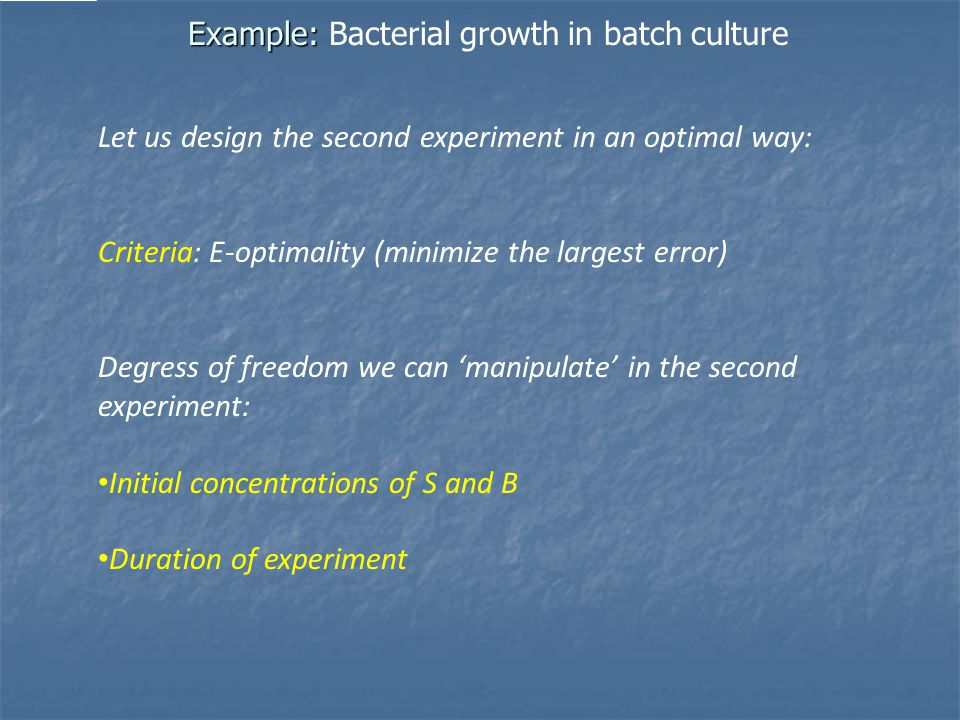 Example: Example: Bacterial growth in batch culture Let us design the second experiment in an optimal way: Criteria: E-optimality (minimize the largest error) Degress of freedom we can 'manipulate' in the second experiment: Initial concentrations of S and B Duration of experiment