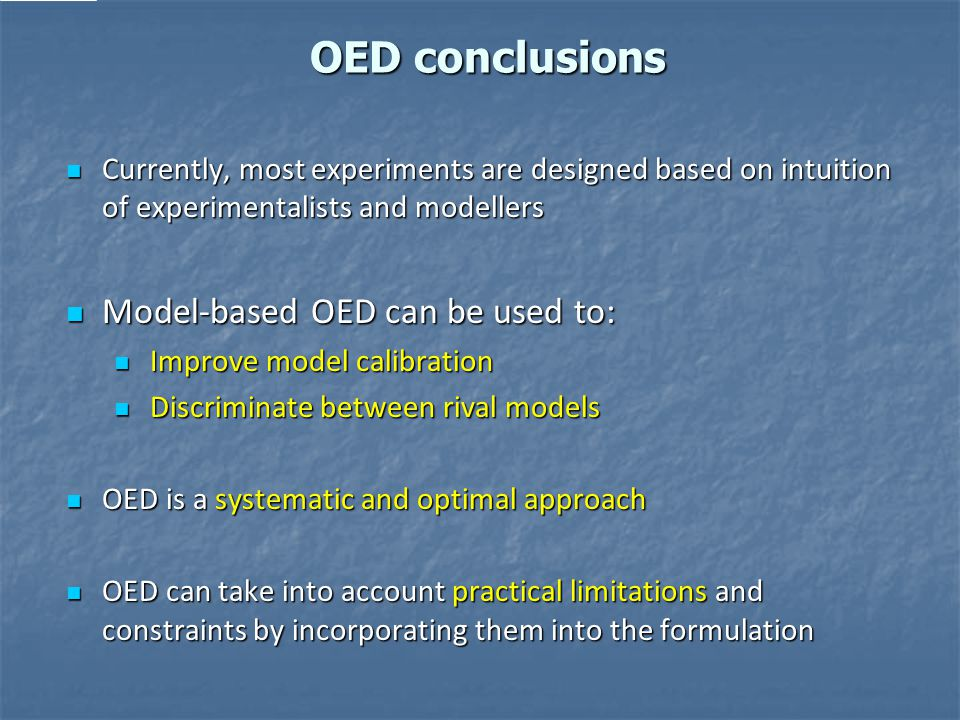 OED conclusions Currently, most experiments are designed based on intuition of experimentalists and modellers Currently, most experiments are designed based on intuition of experimentalists and modellers Model-based OED can be used to: Model-based OED can be used to: Improve model calibration Improve model calibration Discriminate between rival models Discriminate between rival models OED is a systematic and optimal approach OED is a systematic and optimal approach OED can take into account practical limitations and constraints by incorporating them into the formulation OED can take into account practical limitations and constraints by incorporating them into the formulation