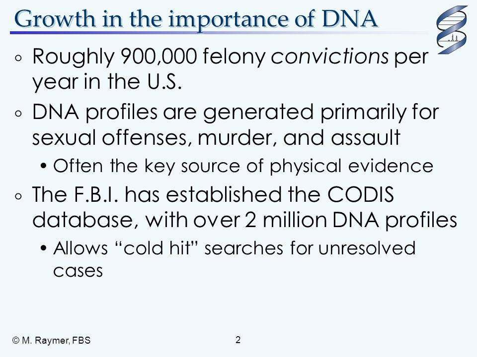 2 Growth in the importance of DNA  Roughly 900,000 felony convictions per year in the U.S.  DNA profiles are generated primarily for sexual offenses