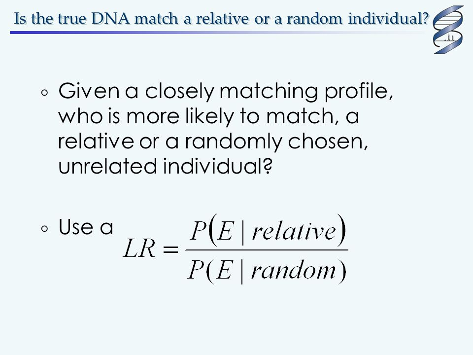 Is the true DNA match a relative or a random individual?  Given a closely matching profile, who is more likely to match, a relative or a randomly cho