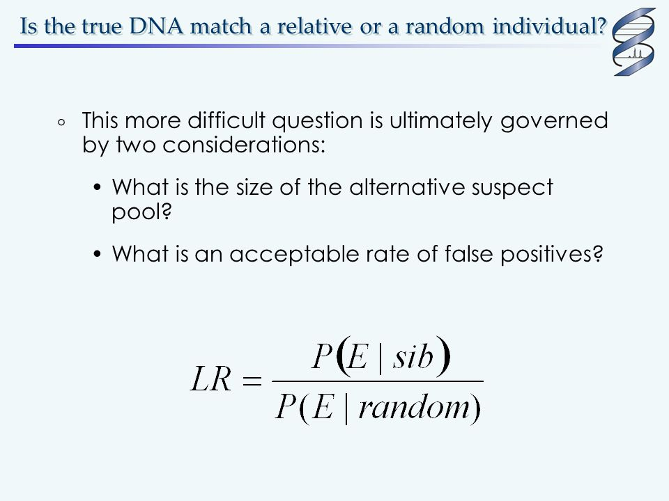 Is the true DNA match a relative or a random individual?  This more difficult question is ultimately governed by two considerations: What is the size