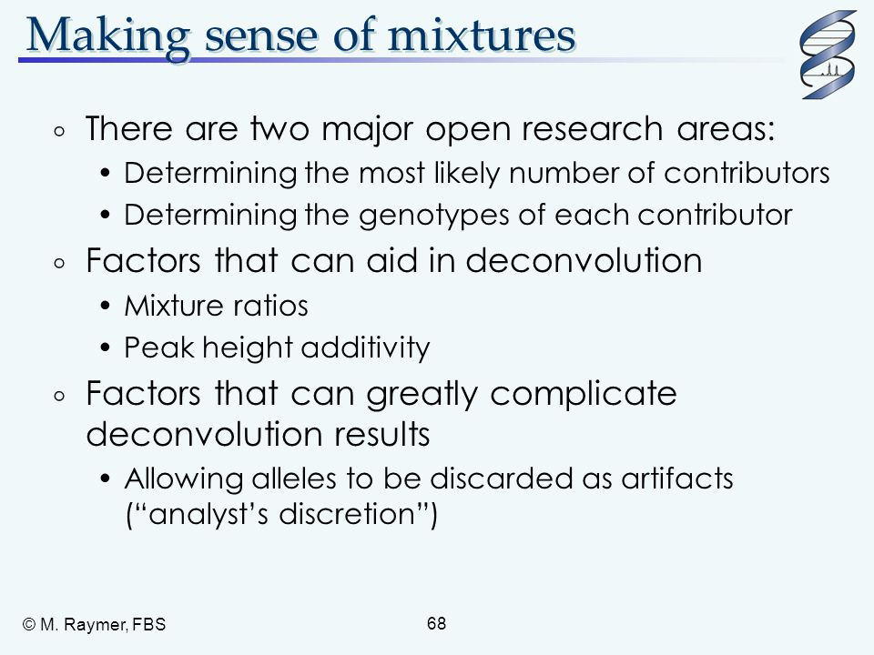 © M. Raymer, FBS 68 Making sense of mixtures  There are two major open research areas: Determining the most likely number of contributors Determining