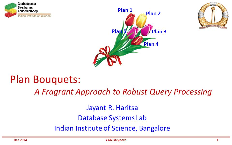 Plan Bouquets: A Fragrant Approach to Robust Query Processing Jayant R. Haritsa Database Systems Lab Indian Institute of Science, Bangalore Plan 1 Pla