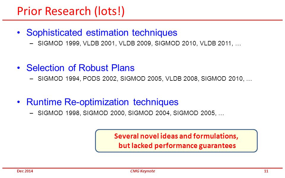 Prior Research (lots!) Sophisticated estimation techniques –SIGMOD 1999, VLDB 2001, VLDB 2009, SIGMOD 2010, VLDB 2011, … Selection of Robust Plans –SIGMOD 1994, PODS 2002, SIGMOD 2005, VLDB 2008, SIGMOD 2010, … Runtime Re-optimization techniques –SIGMOD 1998, SIGMOD 2000, SIGMOD 2004, SIGMOD 2005, … Several novel ideas and formulations, but lacked performance guarantees Dec 2014CMG Keynote11