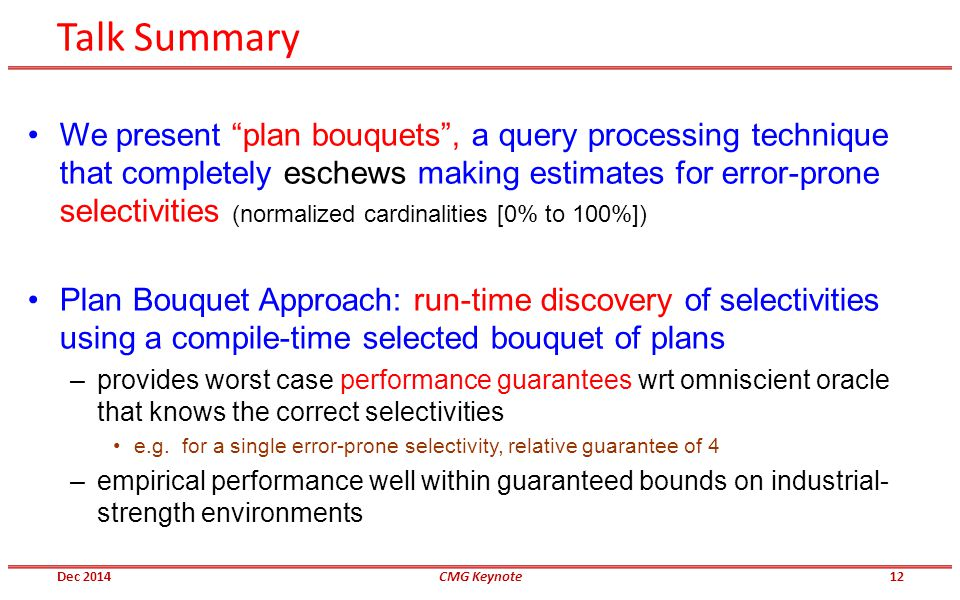 Talk Summary We present plan bouquets , a query processing technique that completely eschews making estimates for error-prone selectivities (normalized cardinalities [0% to 100%]) Plan Bouquet Approach: run-time discovery of selectivities using a compile-time selected bouquet of plans –provides worst case performance guarantees wrt omniscient oracle that knows the correct selectivities e.g.