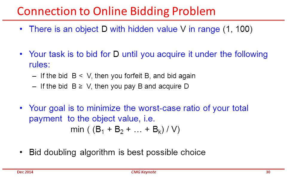 Connection to Online Bidding Problem Dec 2014CMG Keynote30 There is an object D with hidden value V in range (1, 100) Your task is to bid for D until you acquire it under the following rules: –If the bid B < V, then you forfeit B, and bid again –If the bid B ≥ V, then you pay B and acquire D Your goal is to minimize the worst-case ratio of your total payment to the object value, i.e.