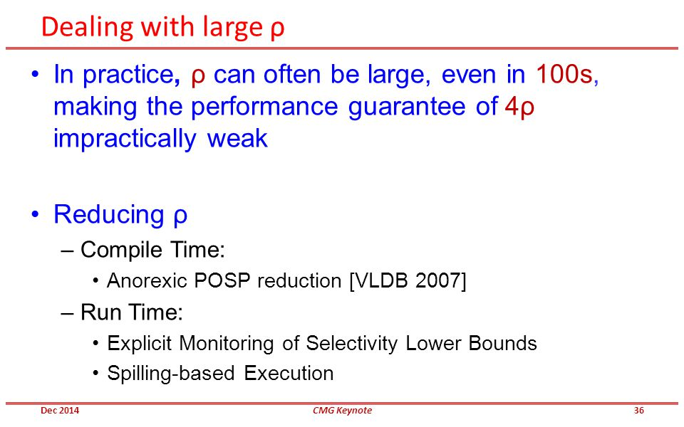 Dealing with large ρ In practice, ρ can often be large, even in 100s, making the performance guarantee of 4ρ impractically weak Reducing ρ –Compile Time: Anorexic POSP reduction [VLDB 2007] –Run Time: Explicit Monitoring of Selectivity Lower Bounds Spilling-based Execution Dec 2014CMG Keynote36