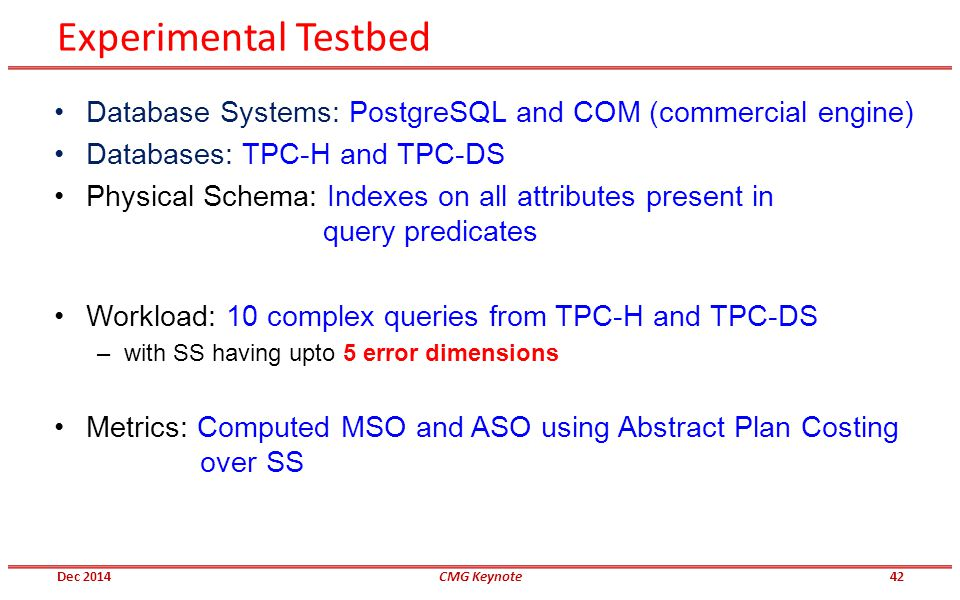 Experimental Testbed Database Systems: PostgreSQL and COM (commercial engine) Databases: TPC-H and TPC-DS Physical Schema: Indexes on all attributes p