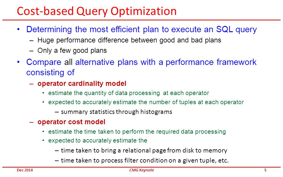 Cost-based Query Optimization Determining the most efficient plan to execute an SQL query –Huge performance difference between good and bad plans –Only a few good plans Compare all alternative plans with a performance framework consisting of –operator cardinality model estimate the quantity of data processing at each operator expected to accurately estimate the number of tuples at each operator – summary statistics through histograms –operator cost model estimate the time taken to perform the required data processing expected to accurately estimate the – time taken to bring a relational page from disk to memory – time taken to process filter condition on a given tuple, etc.
