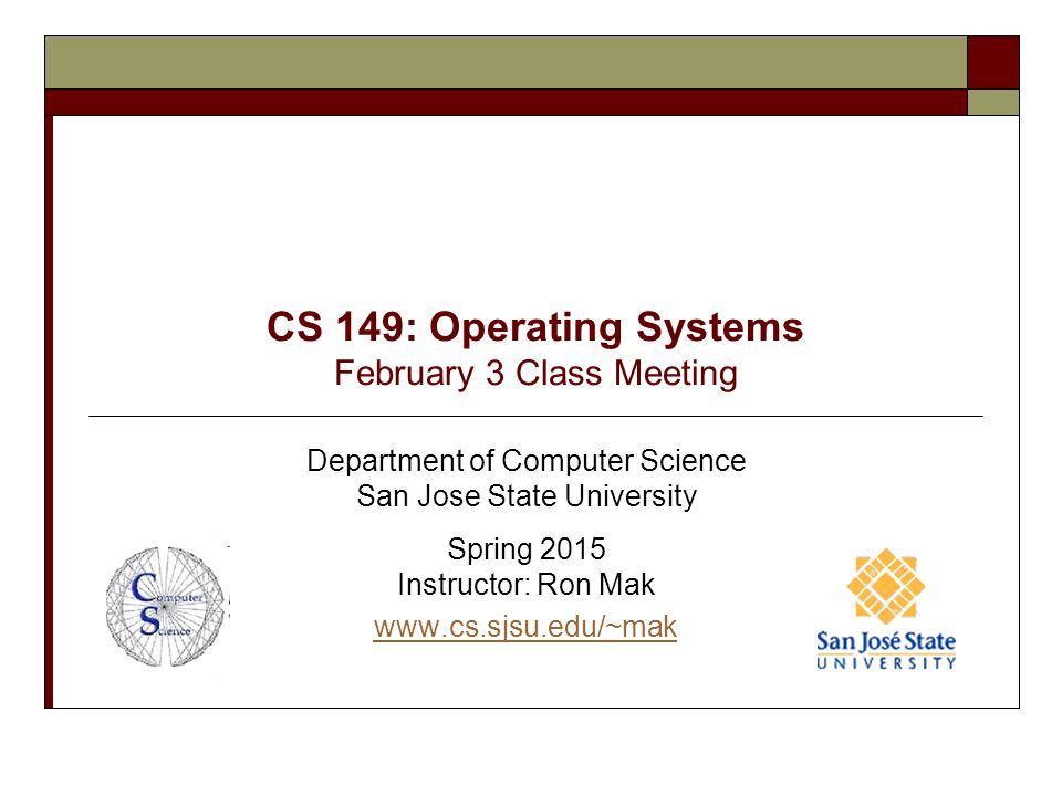 CS 149: Operating Systems February 3 Class Meeting Department of Computer Science San Jose State University Spring 2015 Instructor: Ron Mak www.cs.sjs
