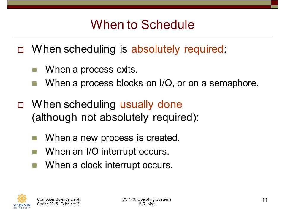 Computer Science Dept. Spring 2015: February 3 CS 149: Operating Systems © R. Mak 11 When to Schedule  When scheduling is absolutely required: When a