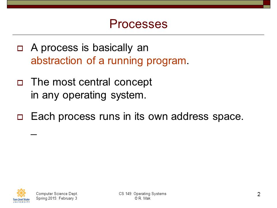 Computer Science Dept. Spring 2015: February 3 CS 149: Operating Systems © R. Mak 2 Processes  A process is basically an abstraction of a running pro