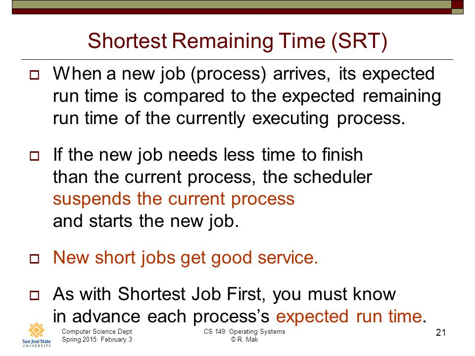 Computer Science Dept. Spring 2015: February 3 CS 149: Operating Systems © R. Mak 21 Shortest Remaining Time (SRT)  When a new job (process) arrives,