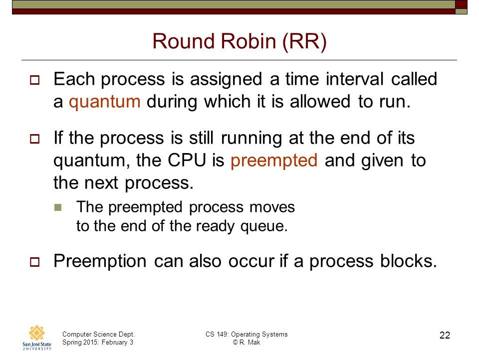 Computer Science Dept. Spring 2015: February 3 CS 149: Operating Systems © R. Mak 22 Round Robin (RR)  Each process is assigned a time interval calle